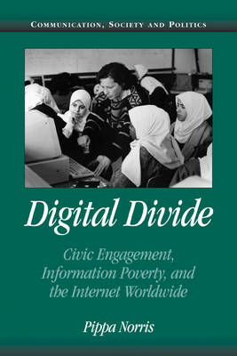 Digital Divide: Civic Engagement, Information Poverty, and the Internet Worldwide - Communication, Society and Politics (Paperback)