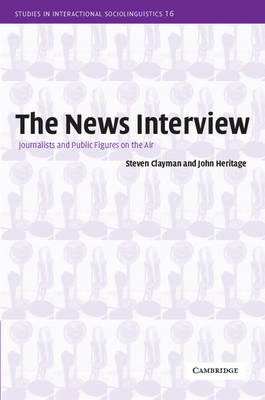 The News Interview: Journalists and Public Figures on the Air - Studies in Interactional Sociolinguistics 16 (Paperback)