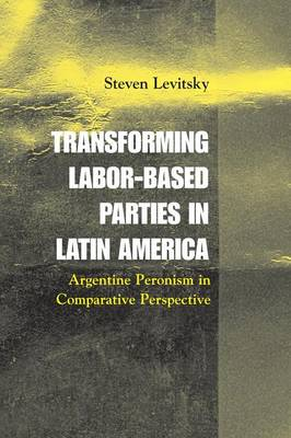 Transforming Labor-Based Parties in Latin America: Argentine Peronism in Comparative Perspective (Paperback)