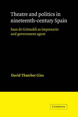 Theatre and Politics in Nineteenth-Century Spain: Juan De Grimaldi as Impresario and Government Agent - Cambridge Iberian and Latin American Studies (Paperback)