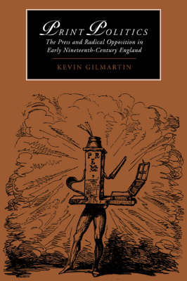 Print Politics: The Press and Radical Opposition in Early Nineteenth-Century England - Cambridge Studies in Romanticism 21 (Paperback)