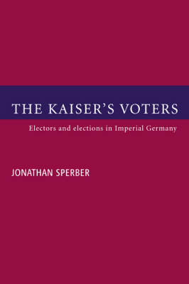 The Kaiser's Voters: Electors and Elections in Imperial Germany (Paperback)