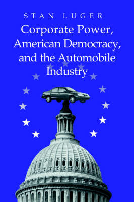 Corporate Power, American Democracy, and the Automobile Industry (Paperback)