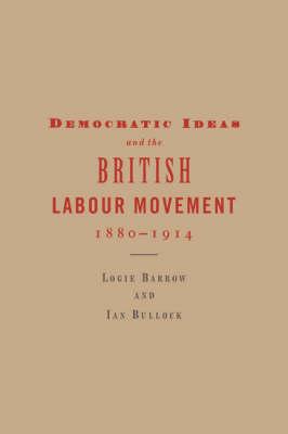 Democratic Ideas and the British Labour Movement, 1880-1914 (Paperback)