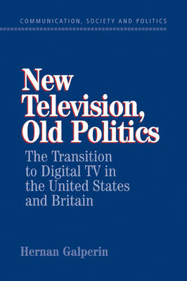 New Television, Old Politics: The Transition to Digital TV in the United States and Britain - Communication, Society and Politics (Paperback)