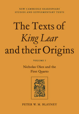 The New Cambridge Shakespeare Studies and Supplementary Texts The Texts of King Lear and their Origins: Nicholas Okes and the First Quarto Volume 1 (Paperback)