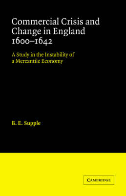 Cambridge Studies in Economic History: Commercial Crisis and Change in England 1600-1642: A Study in the Instability of a Mercantile Economy (Paperback)