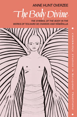 The Body Divine: The Symbol of the Body in the Works of Teilhard de Chardin and Ramanuja - Cambridge Studies in Religious Traditions (Paperback)