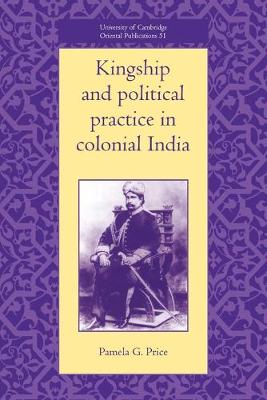 University of Cambridge Oriental Publications: Kingship and Political Practice in Colonial India Series Number 51 (Paperback)