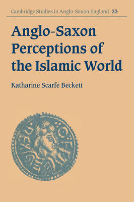 Cambridge Studies in Anglo-Saxon England: Anglo-Saxon Perceptions of the Islamic World Series Number 33 (Paperback)
