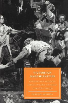 Cambridge Studies in Nineteenth-Century Literature and Culture: Victorian Masculinities: Manhood and Masculine Poetics in Early Victorian Literature and Art Series Number 3 (Paperback)