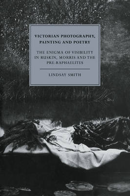 Cambridge Studies in Nineteenth-Century Literature and Culture: Victorian Photography, Painting and Poetry: The Enigma of Visibility in Ruskin, Morris and the Pre-Raphaelites Series Number 6 (Paperback)
