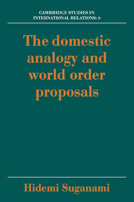 Cambridge Studies in International Relations: The Domestic Analogy and World Order Proposals Series Number 6 (Paperback)