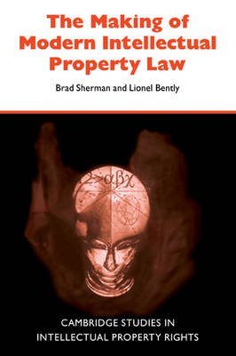Cambridge Intellectual Property and Information Law: The Making of Modern Intellectual Property Law Series Number 1 (Paperback)