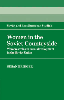 Cambridge Russian, Soviet and Post-Soviet Studies: Women in the Soviet Countryside: Women's Roles in Rural Development in the Soviet Union Series Number 56 (Paperback)