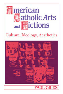 Cambridge Studies in American Literature and Culture: American Catholic Arts and Fictions: Culture, Ideology, Aesthetics Series Number 58 (Paperback)