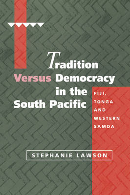 Tradition versus Democracy in the South Pacific: Fiji, Tonga and Western Samoa - Cambridge Asia-Pacific Studies (Paperback)