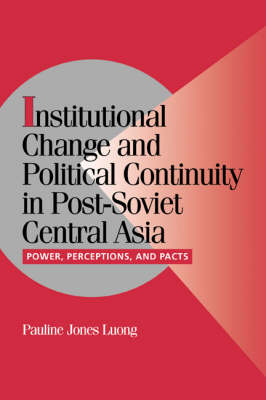 Cambridge Studies in Comparative Politics: Institutional Change and Political Continuity in Post-Soviet Central Asia: Power, Perceptions, and Pacts (Paperback)
