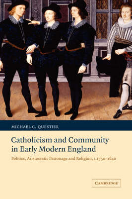 Catholicism and Community in Early Modern England: Politics, Aristocratic Patronage and Religion, c.1550-1640 - Cambridge Studies in Early Modern British History (Paperback)