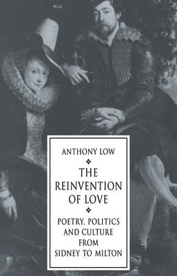The Reinvention of Love: Poetry, Politics and Culture from Sidney to Milton (Paperback)