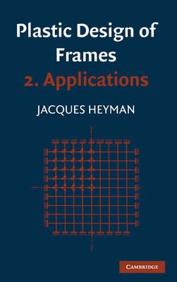 Plastic Design of Frames: Volume 2, Applications (Hardback)