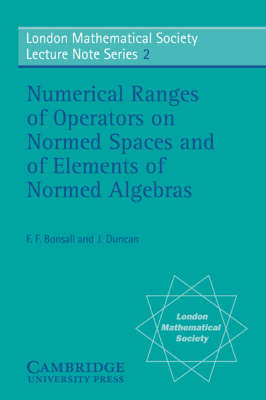London Mathematical Society Lecture Note Series: Numerical Ranges of Operators on Normed Spaces and of Elements of Normed Algebras Series Number 2 (Paperback)