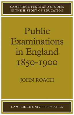 Public Examinations in England 1850-1900 - Cambridge Texts and Studies in the History of Education (Paperback)