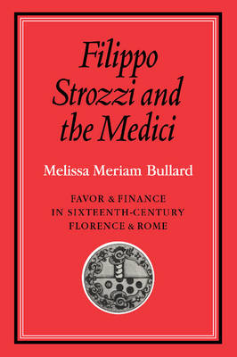 Cambridge Studies in Early Modern History: Filippo Strozzi and the Medici: Favor and Finance in Sixteenth-Century Florence and Rome (Paperback)