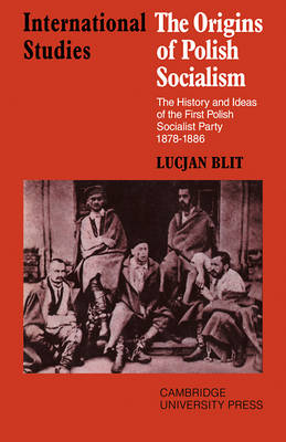 LSE Monographs in International Studies: The Origins of Polish Socialism: The History and Ideas of the First Polish Socialist Party 1878-1886 (Paperback)