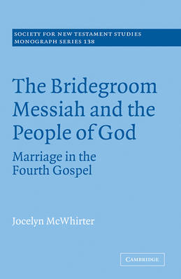 The Bridegroom Messiah and the People of God: Marriage in the Fourth Gospel - Society for New Testament Studies Monograph Series 138 (Paperback)
