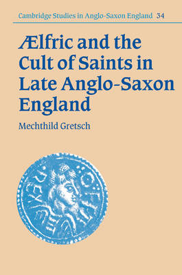 Aelfric and the Cult of Saints in Late Anglo-Saxon England - Cambridge Studies in Anglo-Saxon England (Paperback)