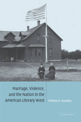 Cambridge Studies in American Literature and Culture: Marriage, Violence and the Nation in the American Literary West Series Number 132 (Paperback)