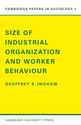 Size of Industrial Organisation and Worker Behaviour - Cambridge Papers in Sociology 1 (Paperback)