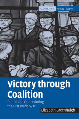 Victory through Coalition: Britain and France during the First World War - Cambridge Military Histories (Paperback)