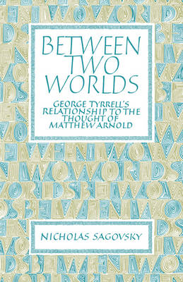 Between Two Worlds: George Tyrrell's Relationship to the Thought of Matthew Arnold (Paperback)