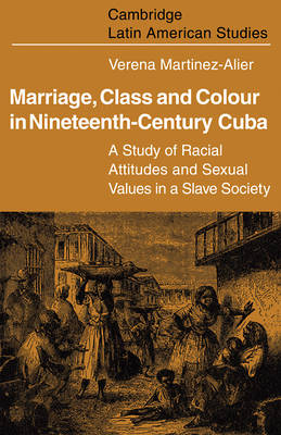 Marriage, Class and Colour in Nineteenth Century Cuba: A Study of Racial Attitudes and Sexual Values in a Slave Society - Cambridge Latin American Studies 17 (Paperback)