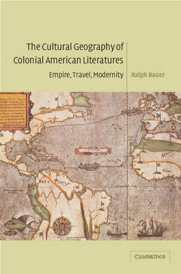 Cambridge Studies in American Literature and Culture: The Cultural Geography of Colonial American Literatures: Empire, Travel, Modernity Series Number 136 (Paperback)