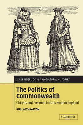 The Politics of Commonwealth: Citizens and Freemen in Early Modern England - Cambridge Social and Cultural Histories (Paperback)