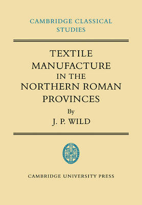 Cambridge Classical Studies: Textile Manufacture in the Northern Roman Provinces (Paperback)
