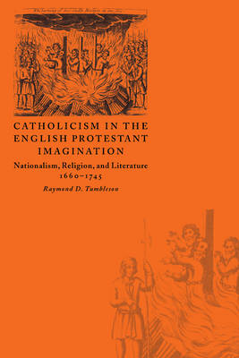 Catholicism in the English Protestant Imagination: Nationalism, Religion, and Literature, 1660-1745 (Paperback)