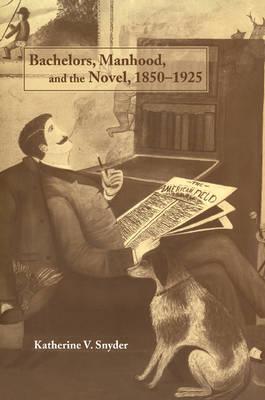 Bachelors, Manhood, and the Novel, 1850-1925 (Paperback)