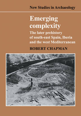 New Studies in Archaeology: Emerging Complexity: The Later Prehistory of South-East Spain, Iberia and the West Mediterranean (Paperback)