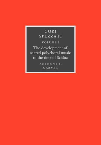 Cori Spezzati: The Development of Sacred Polychoral Music to the Time of Schutz Volume 1 (Paperback)