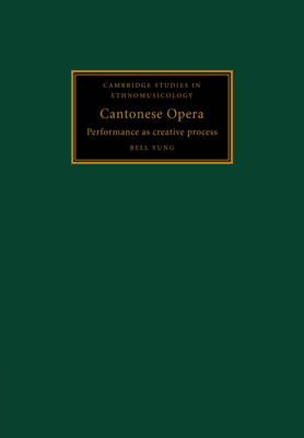 Cantonese Opera: Performance as Creative Process - Cambridge Studies in Ethnomusicology (Paperback)
