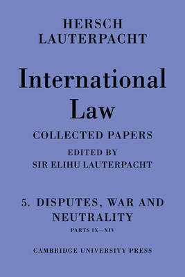 International Law: Volume 5 , Disputes, War and Neutrality, Parts IX-XIV: Being the Collected Papers of Hersch Lauterpacht (Paperback)
