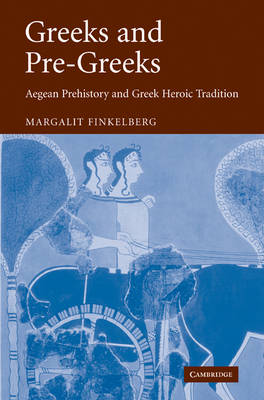 Greeks and Pre-Greeks: Aegean Prehistory and Greek Heroic Tradition (Paperback)
