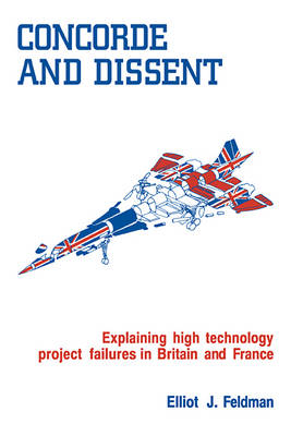 Concorde and Dissent: Explaining High Technology Project Failures in Britain and France (Paperback)