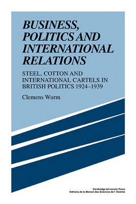 Business, Politics and International Relations: Steel, Cotton and International Cartels in British Politics, 1924-1939 (Paperback)
