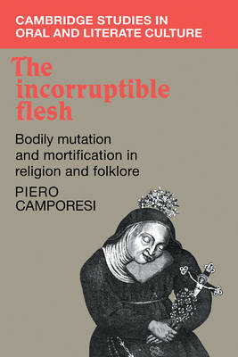 The Incorruptible Flesh: Bodily Mutation and Mortification in Religion and Folklore - Cambridge Studies in Oral and Literate Culture 17 (Paperback)