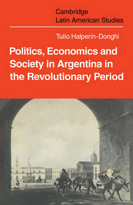 Cambridge Latin American Studies: Politics Economics and Society in Argentina in the Revolutionary Period Series Number 18 (Paperback)